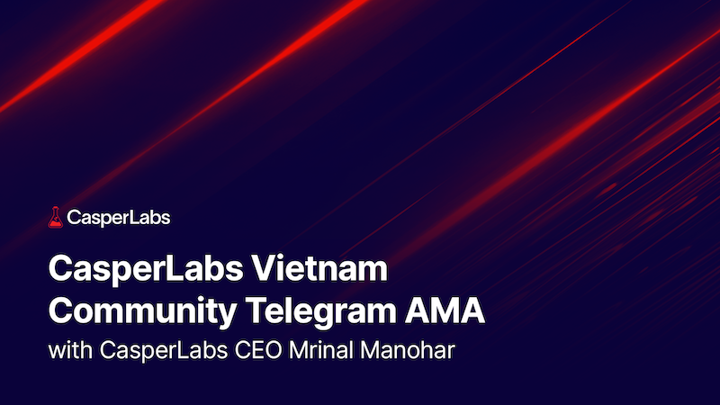CasperLabs Vietnam Community Telegram AMA with CasperLabs CEO Mrinal Manohar - June 9, 2021